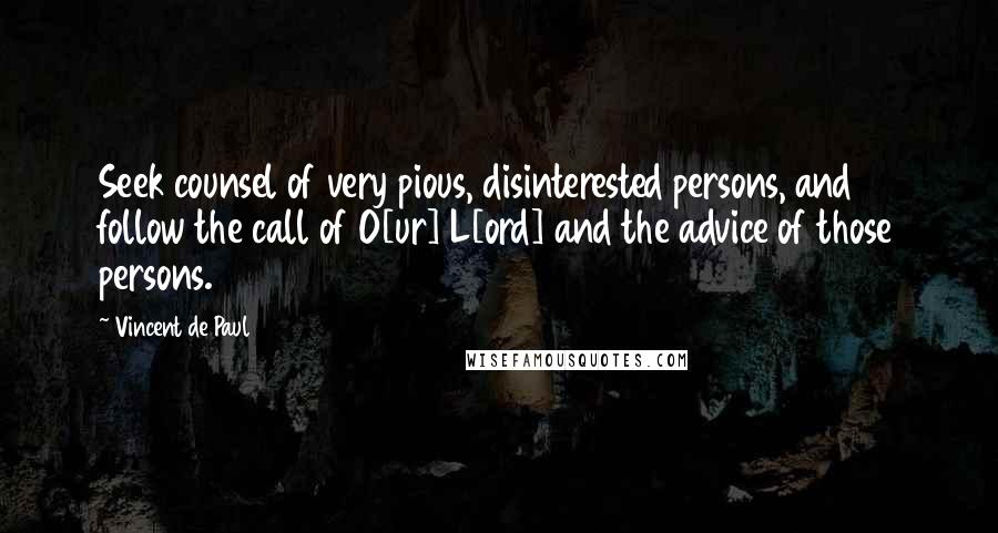 Vincent De Paul quotes: Seek counsel of very pious, disinterested persons, and follow the call of O[ur] L[ord] and the advice of those persons.