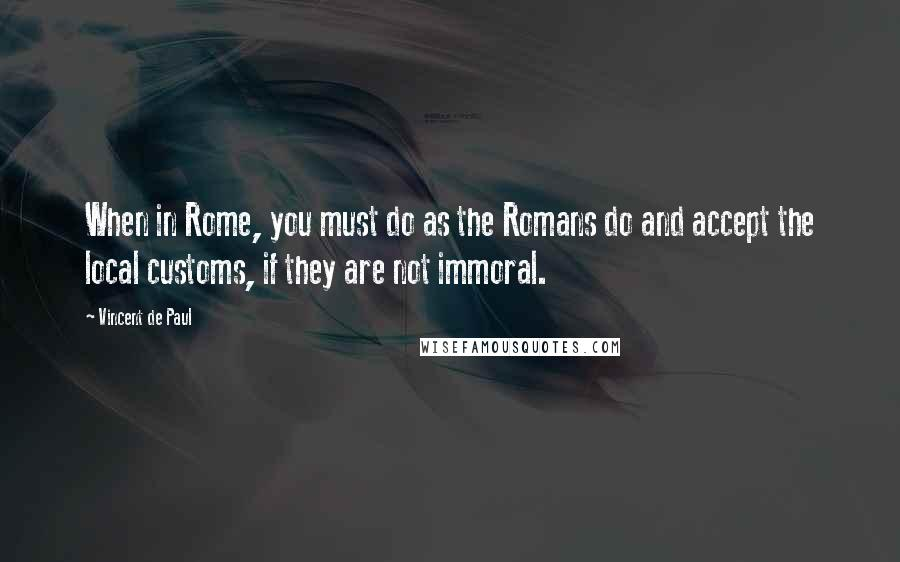 Vincent De Paul quotes: When in Rome, you must do as the Romans do and accept the local customs, if they are not immoral.