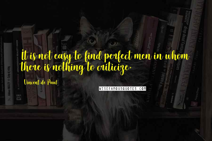 Vincent De Paul quotes: It is not easy to find perfect men in whom there is nothing to criticize.