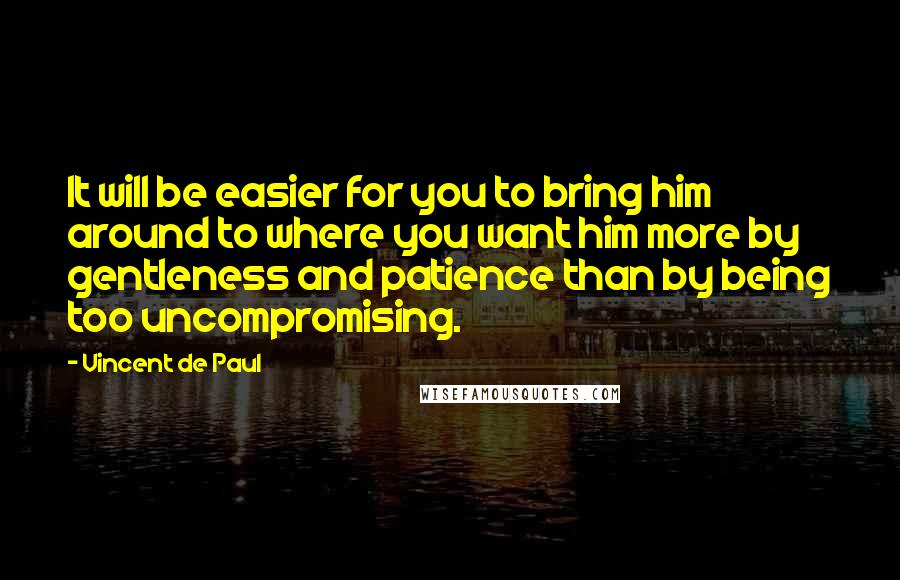 Vincent De Paul quotes: It will be easier for you to bring him around to where you want him more by gentleness and patience than by being too uncompromising.