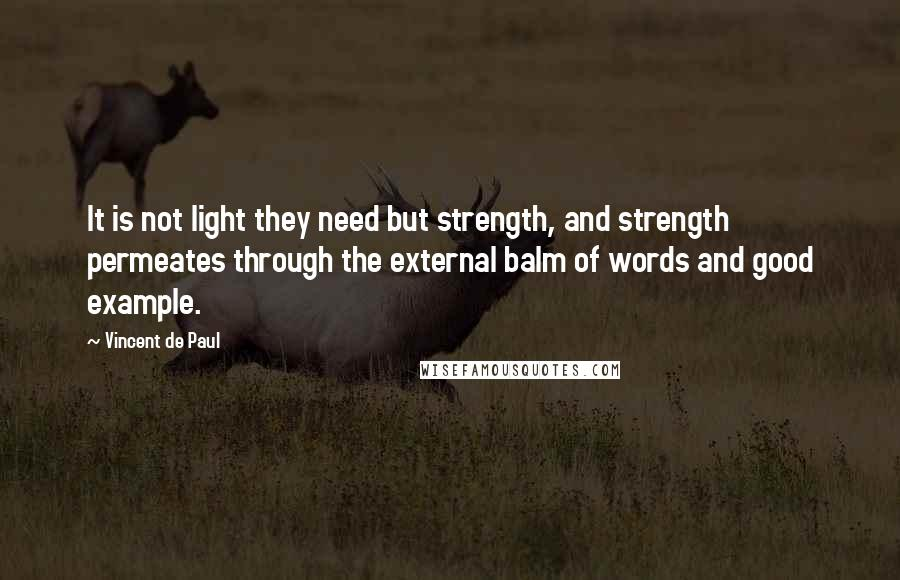 Vincent De Paul quotes: It is not light they need but strength, and strength permeates through the external balm of words and good example.