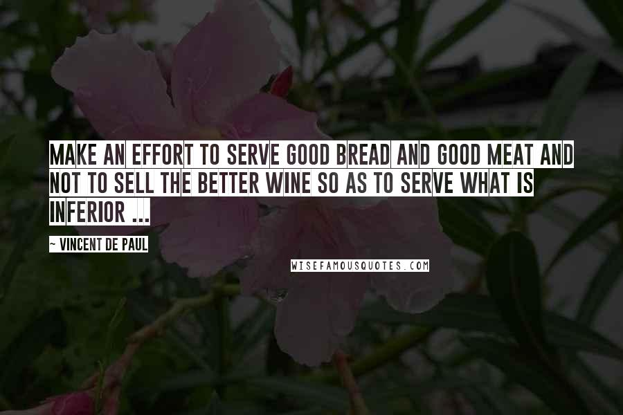 Vincent De Paul quotes: Make an effort to serve good bread and good meat and not to sell the better wine so as to serve what is inferior ...