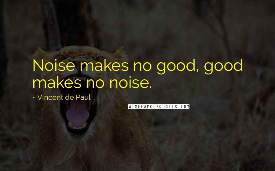 Vincent De Paul quotes: Noise makes no good, good makes no noise.