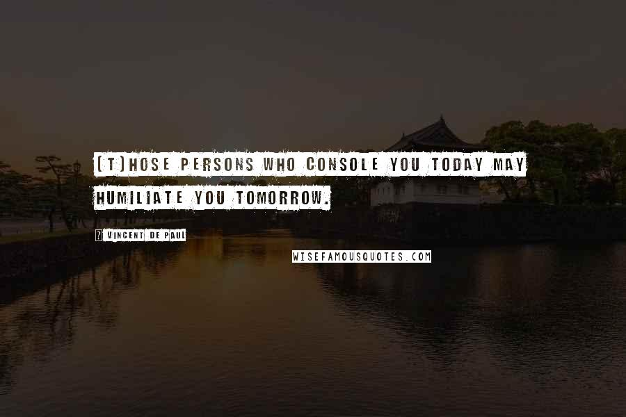 Vincent De Paul quotes: [T]hose persons who console you today may humiliate you tomorrow.