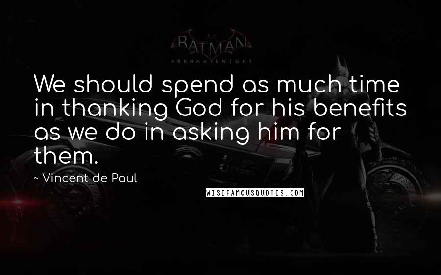 Vincent De Paul quotes: We should spend as much time in thanking God for his benefits as we do in asking him for them.
