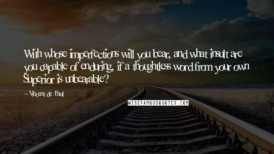 Vincent De Paul quotes: With whose imperfections will you bear, and what insult are you capable of enduring, if a thoughtless word from your own Superior is unbearable?