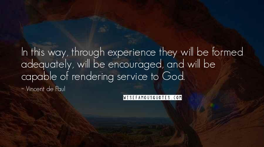Vincent De Paul quotes: In this way, through experience they will be formed adequately, will be encouraged, and will be capable of rendering service to God.