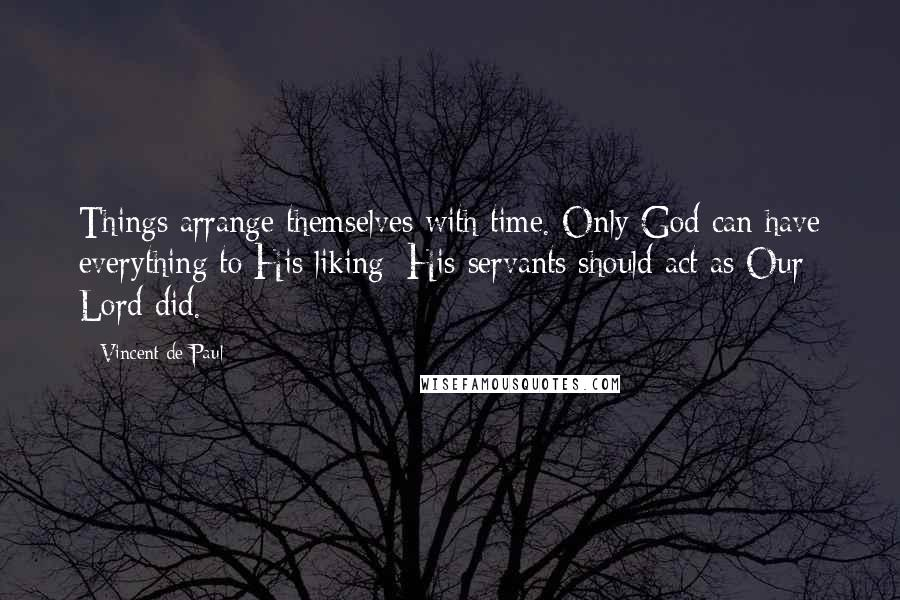 Vincent De Paul quotes: Things arrange themselves with time. Only God can have everything to His liking; His servants should act as Our Lord did.