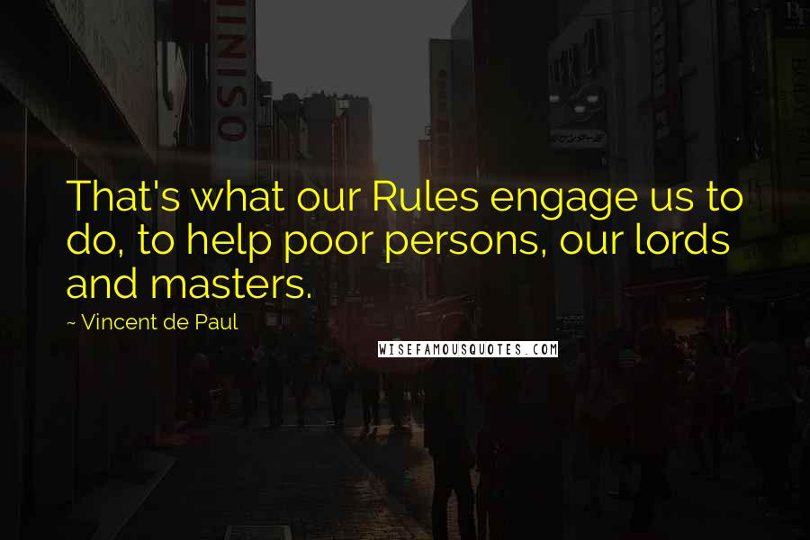 Vincent De Paul quotes: That's what our Rules engage us to do, to help poor persons, our lords and masters.