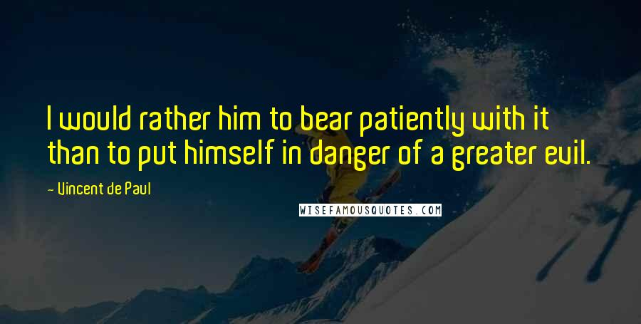 Vincent De Paul quotes: I would rather him to bear patiently with it than to put himself in danger of a greater evil.