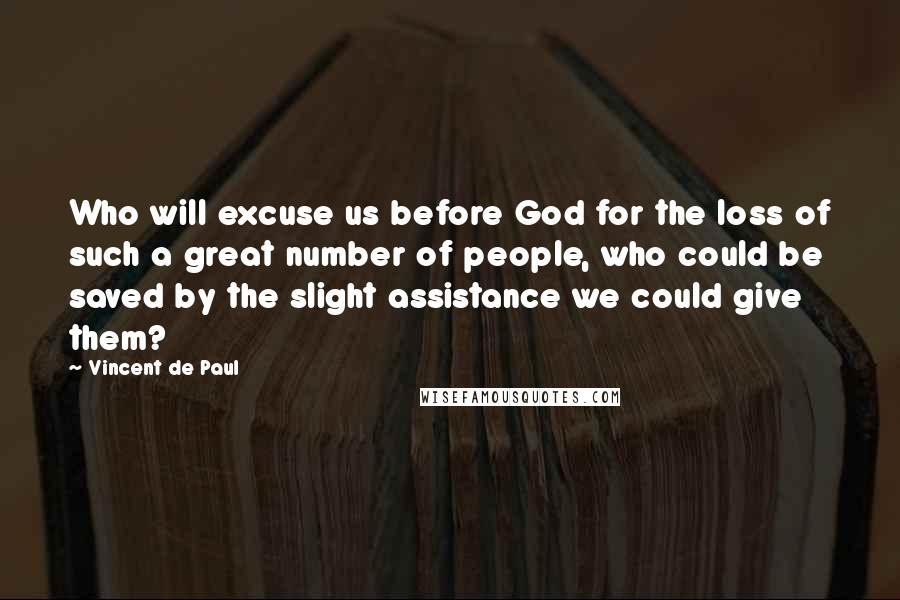 Vincent De Paul quotes: Who will excuse us before God for the loss of such a great number of people, who could be saved by the slight assistance we could give them?