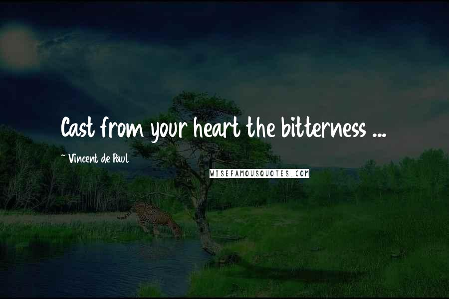 Vincent De Paul quotes: Cast from your heart the bitterness ...