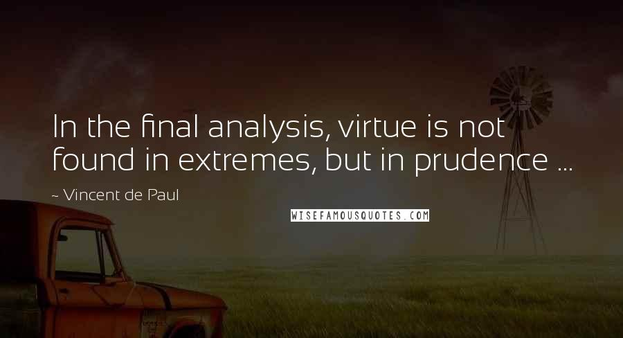 Vincent De Paul quotes: In the final analysis, virtue is not found in extremes, but in prudence ...