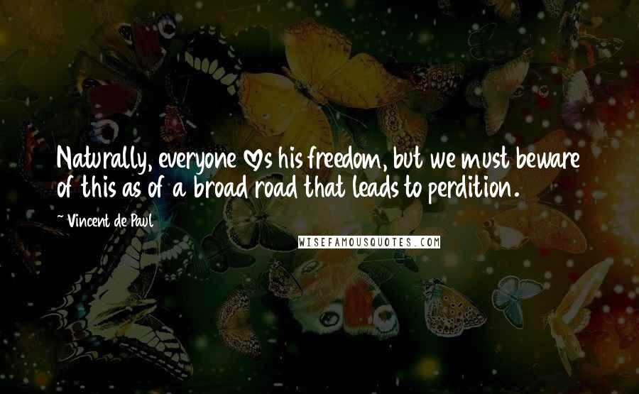 Vincent De Paul quotes: Naturally, everyone loves his freedom, but we must beware of this as of a broad road that leads to perdition.