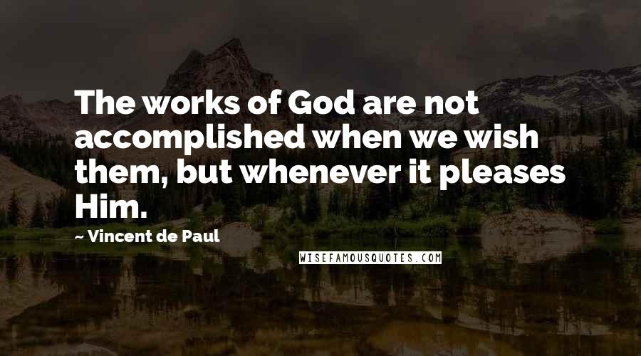 Vincent De Paul quotes: The works of God are not accomplished when we wish them, but whenever it pleases Him.