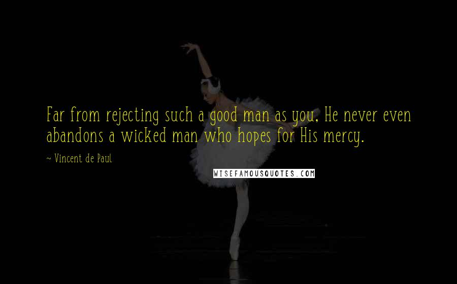 Vincent De Paul quotes: Far from rejecting such a good man as you, He never even abandons a wicked man who hopes for His mercy.