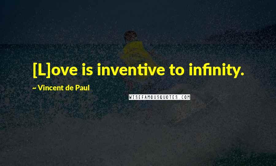 Vincent De Paul quotes: [L]ove is inventive to infinity.