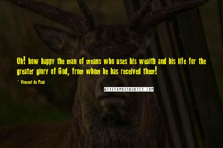 Vincent De Paul quotes: Oh! how happy the man of means who uses his wealth and his life for the greater glory of God, from whom he has received them!