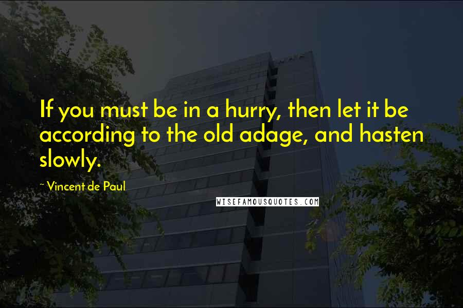Vincent De Paul quotes: If you must be in a hurry, then let it be according to the old adage, and hasten slowly.