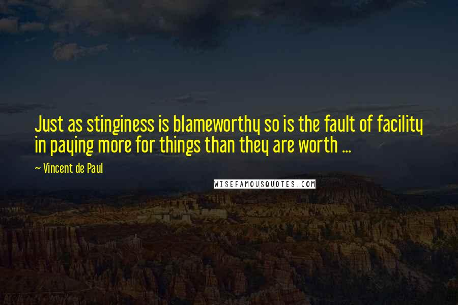 Vincent De Paul quotes: Just as stinginess is blameworthy so is the fault of facility in paying more for things than they are worth ...