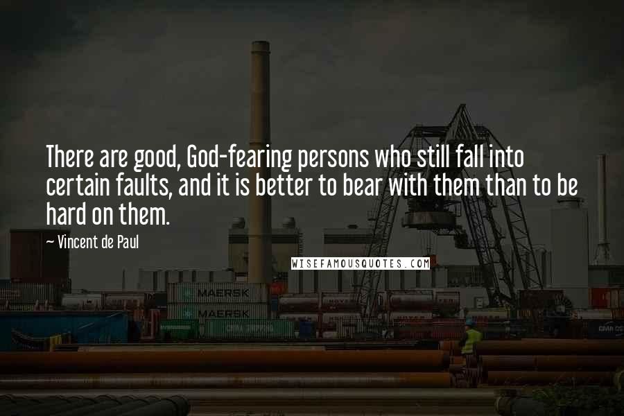 Vincent De Paul quotes: There are good, God-fearing persons who still fall into certain faults, and it is better to bear with them than to be hard on them.