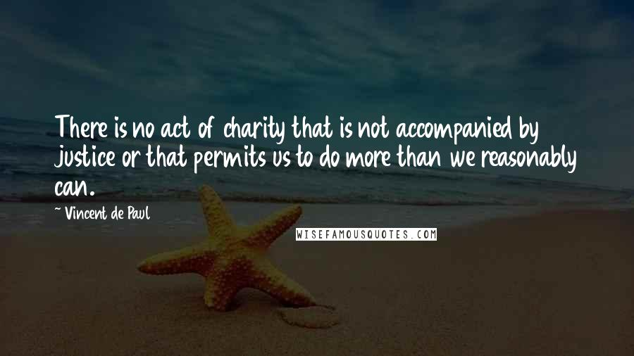 Vincent De Paul quotes: There is no act of charity that is not accompanied by justice or that permits us to do more than we reasonably can.