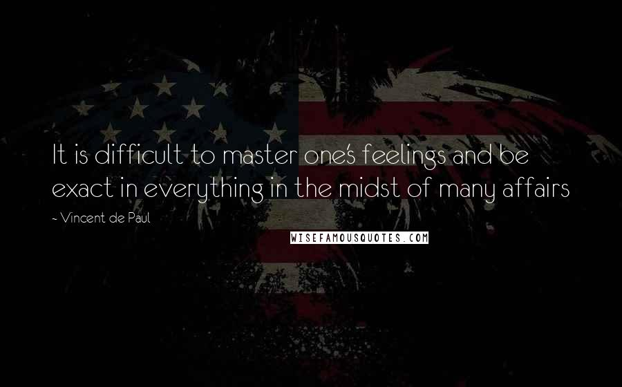Vincent De Paul quotes: It is difficult to master one's feelings and be exact in everything in the midst of many affairs