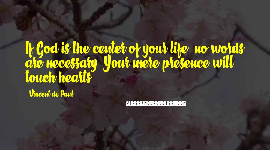 Vincent De Paul quotes: If God is the center of your life, no words are necessary. Your mere presence will touch hearts.