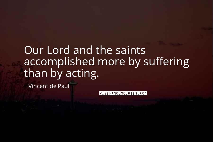 Vincent De Paul quotes: Our Lord and the saints accomplished more by suffering than by acting.