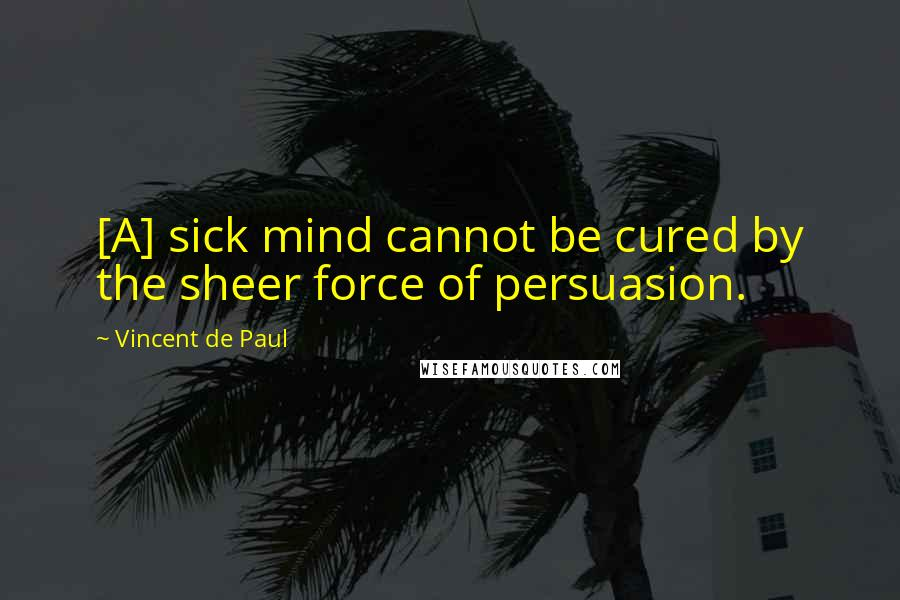 Vincent De Paul quotes: [A] sick mind cannot be cured by the sheer force of persuasion.