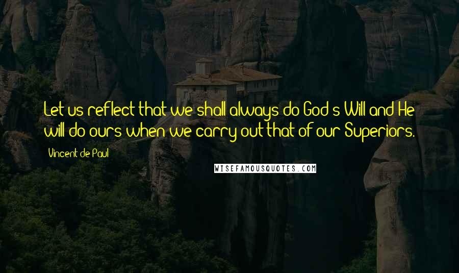Vincent De Paul quotes: Let us reflect that we shall always do God's Will and He will do ours when we carry out that of our Superiors.