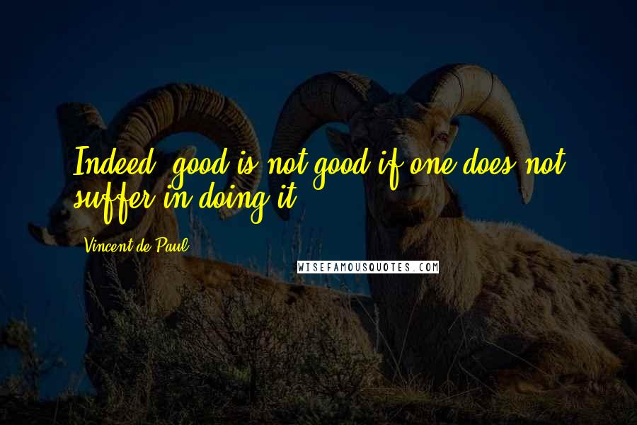 Vincent De Paul quotes: Indeed, good is not good if one does not suffer in doing it.