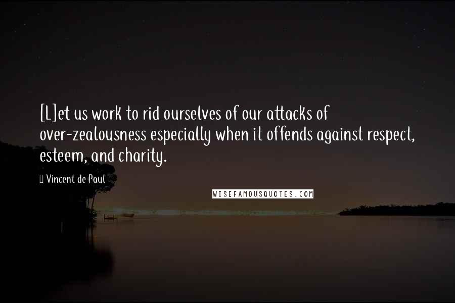 Vincent De Paul quotes: [L]et us work to rid ourselves of our attacks of over-zealousness especially when it offends against respect, esteem, and charity.
