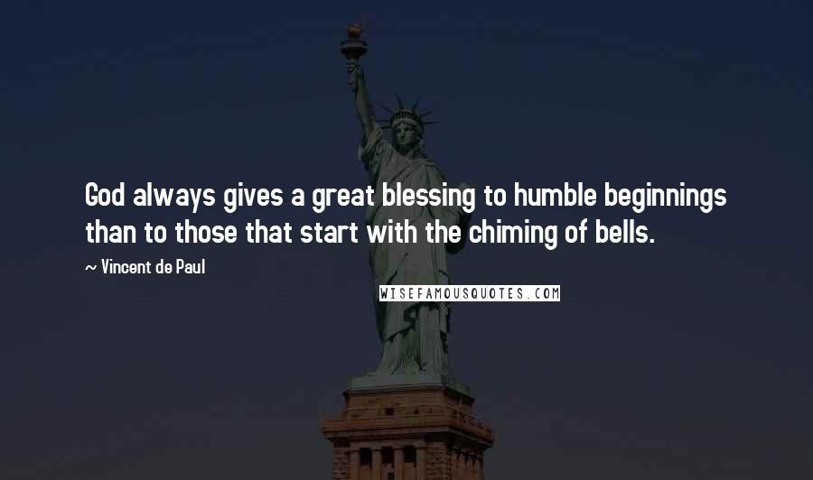 Vincent De Paul quotes: God always gives a great blessing to humble beginnings than to those that start with the chiming of bells.