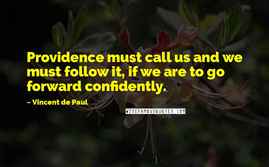Vincent De Paul quotes: Providence must call us and we must follow it, if we are to go forward confidently.