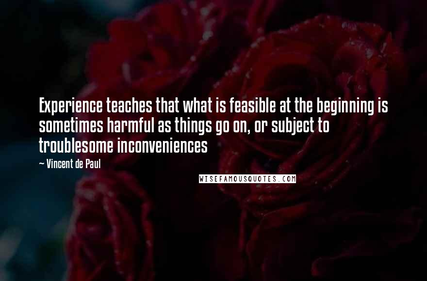 Vincent De Paul quotes: Experience teaches that what is feasible at the beginning is sometimes harmful as things go on, or subject to troublesome inconveniences