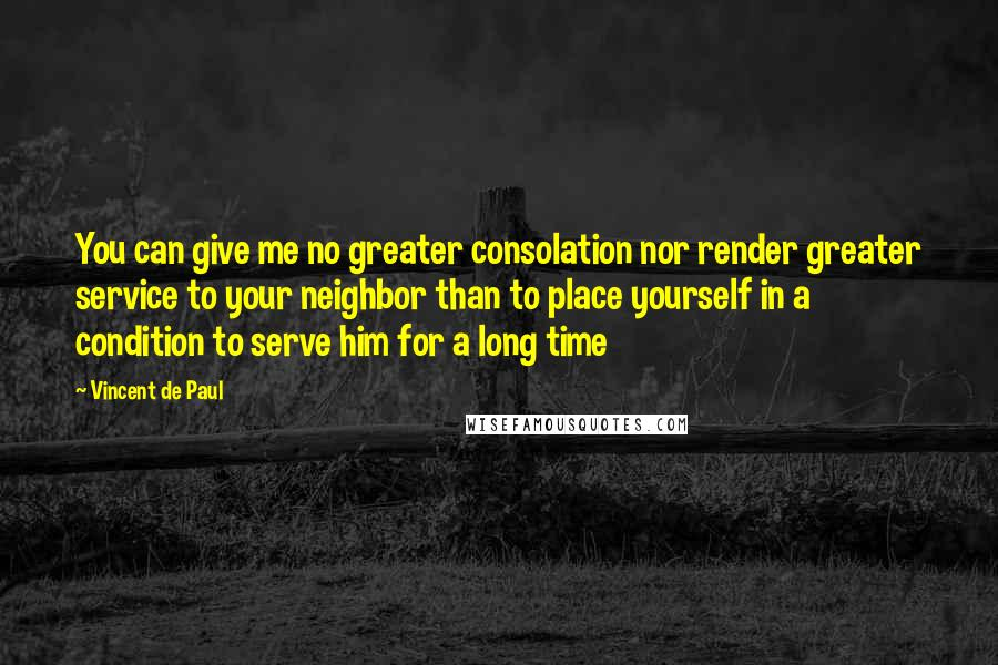 Vincent De Paul quotes: You can give me no greater consolation nor render greater service to your neighbor than to place yourself in a condition to serve him for a long time