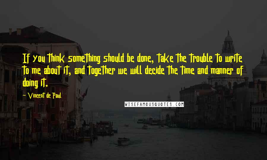 Vincent De Paul quotes: If you think something should be done, take the trouble to write to me about it, and together we will decide the time and manner of doing it.