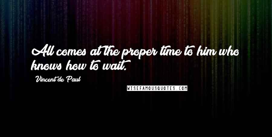 Vincent De Paul quotes: All comes at the proper time to him who knows how to wait.