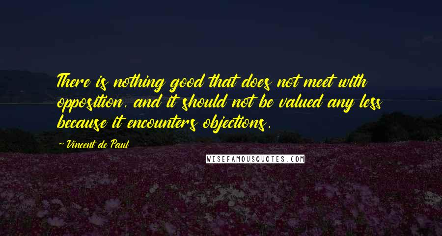 Vincent De Paul quotes: There is nothing good that does not meet with opposition, and it should not be valued any less because it encounters objections.