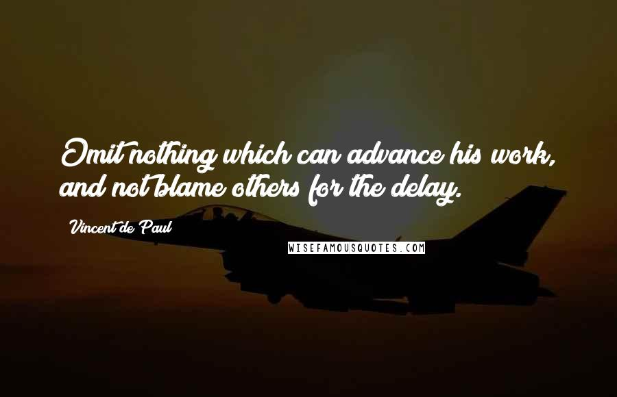 Vincent De Paul quotes: Omit nothing which can advance his work, and not blame others for the delay.