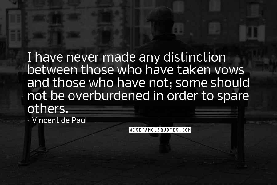 Vincent De Paul quotes: I have never made any distinction between those who have taken vows and those who have not; some should not be overburdened in order to spare others.