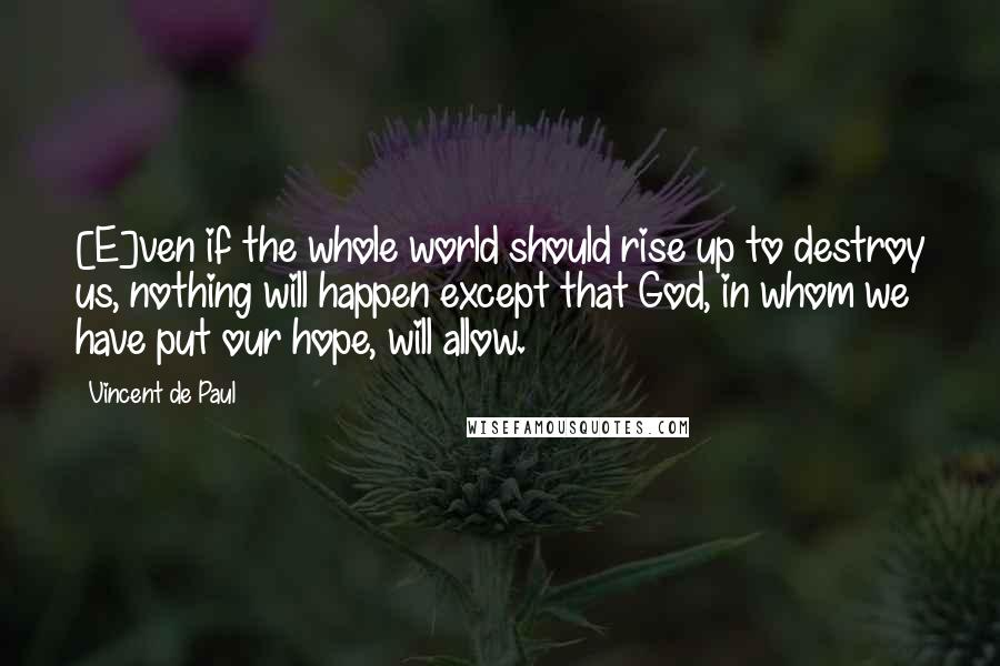 Vincent De Paul quotes: [E]ven if the whole world should rise up to destroy us, nothing will happen except that God, in whom we have put our hope, will allow.