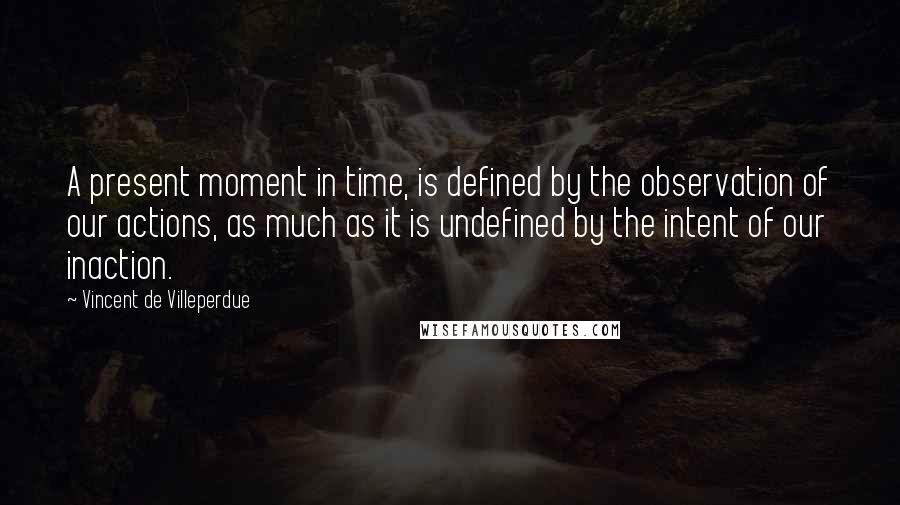Vincent De Villeperdue quotes: A present moment in time, is defined by the observation of our actions, as much as it is undefined by the intent of our inaction.