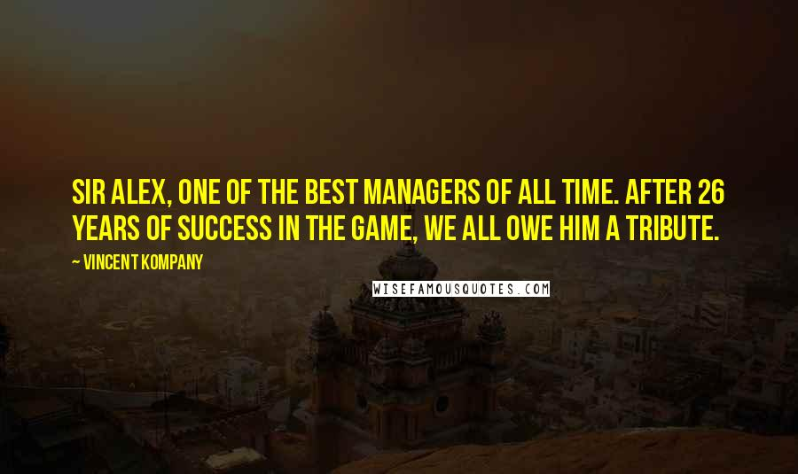 Vincent Kompany quotes: Sir Alex, one of the best managers of all time. After 26 years of success in the game, we all owe him a tribute.