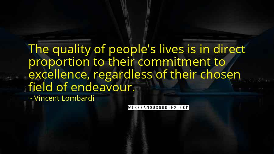 Vincent Lombardi quotes: The quality of people's lives is in direct proportion to their commitment to excellence, regardless of their chosen field of endeavour.