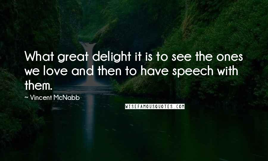 Vincent McNabb quotes: What great delight it is to see the ones we love and then to have speech with them.