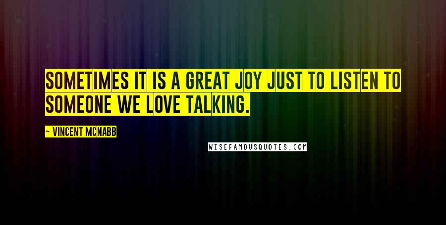Vincent McNabb quotes: Sometimes it is a great joy just to listen to someone we love talking.