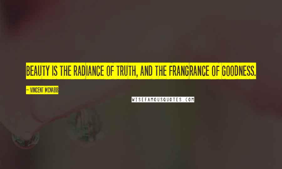 Vincent McNabb quotes: Beauty is the radiance of truth, and the frangrance of goodness.