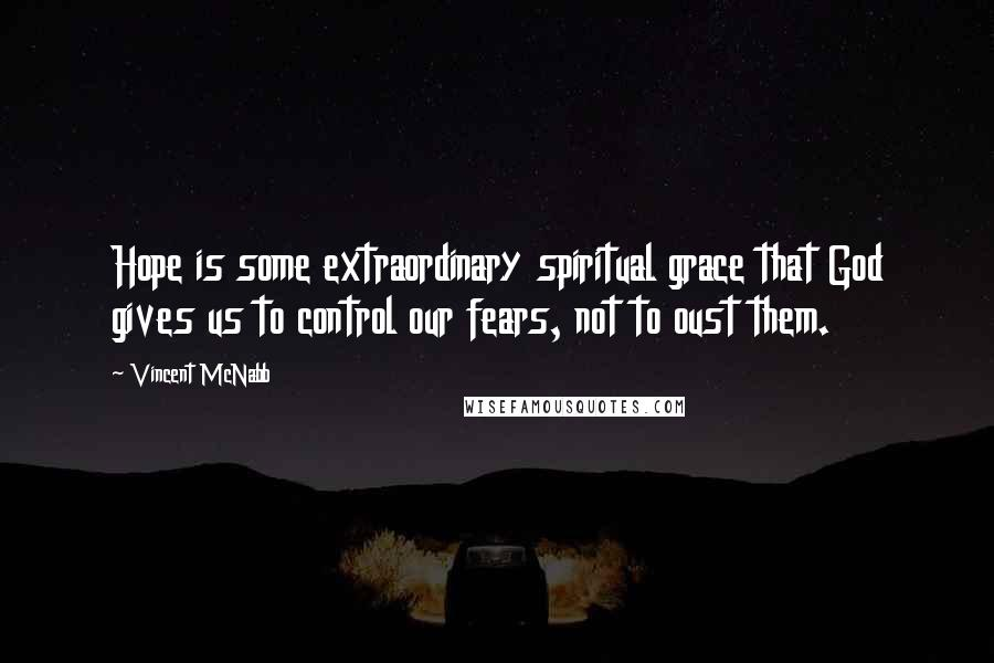 Vincent McNabb quotes: Hope is some extraordinary spiritual grace that God gives us to control our fears, not to oust them.